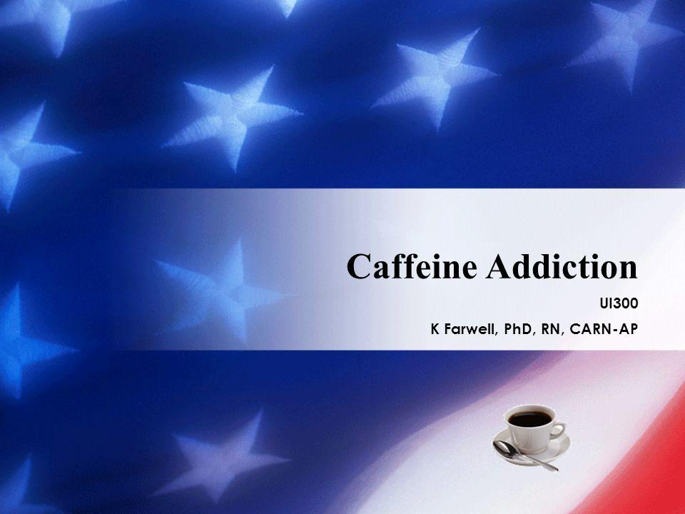 Caffeine Addiction UI300 K Farwell, PhD, RN, CARN-AP