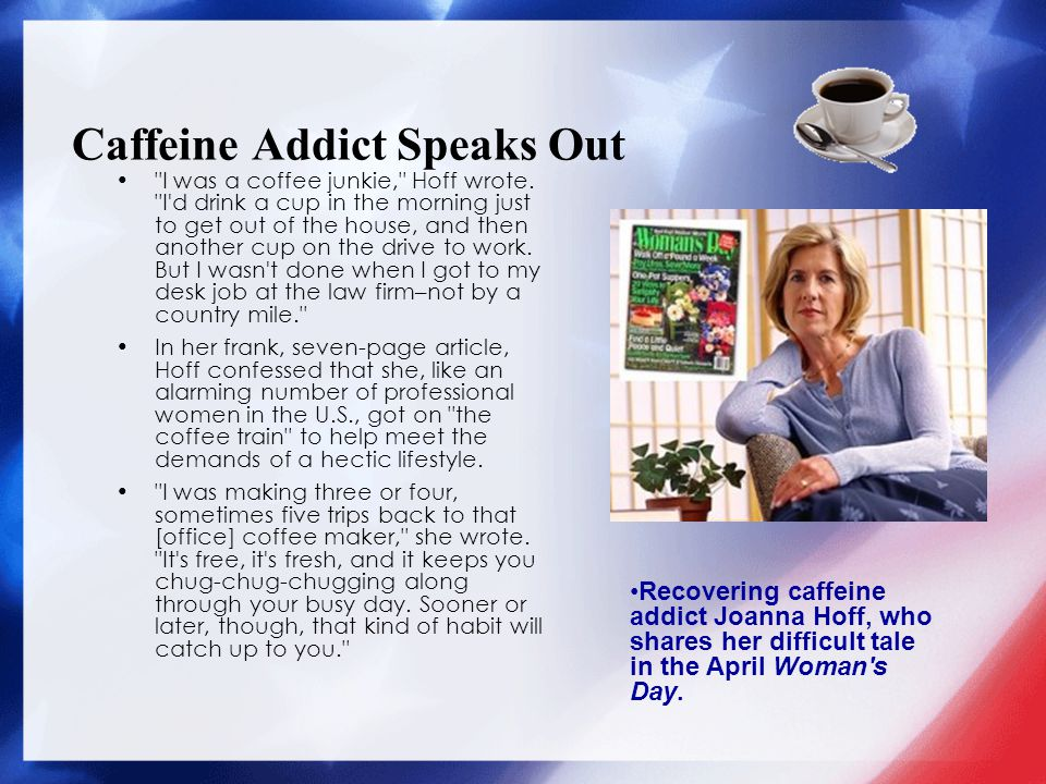 Caffeine Addict Speaks Out I was a coffee junkie, Hoff wrote.