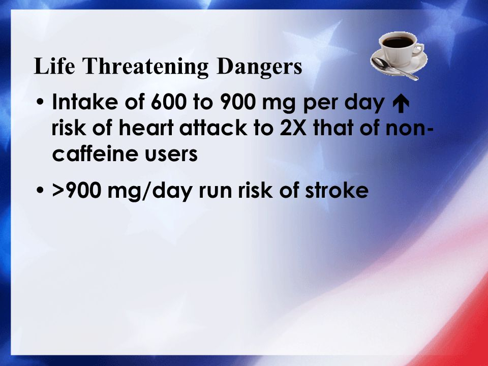 Life Threatening Dangers Intake of 600 to 900 mg per day  risk of heart attack to 2X that of non- caffeine users >900 mg/day run risk of stroke