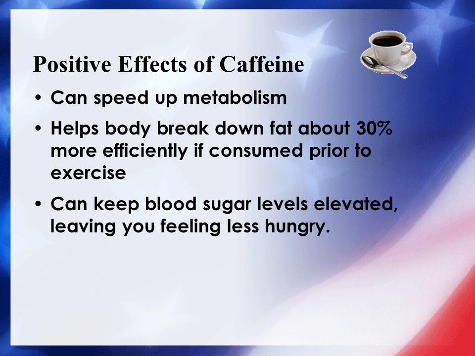 Positive Effects of Caffeine Can speed up metabolism Helps body break down fat about 30% more efficiently if consumed prior to exercise Can keep blood sugar levels elevated, leaving you feeling less hungry.