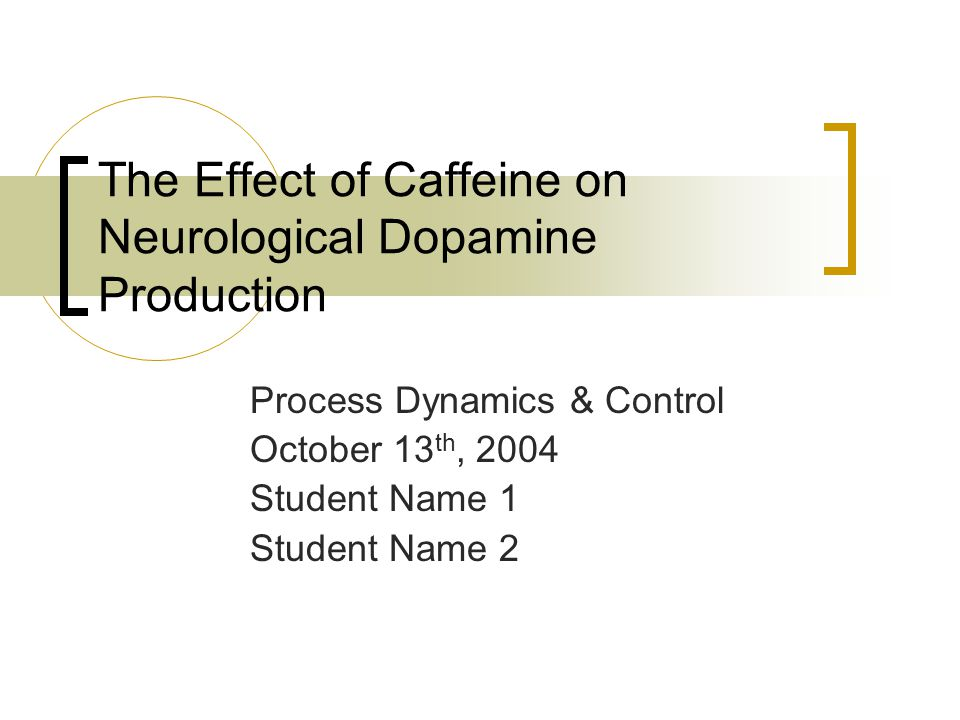 The Effect of Caffeine on Neurological Dopamine Production Process Dynamics & Control October 13 th, 2004 Student Name 1 Student Name 2