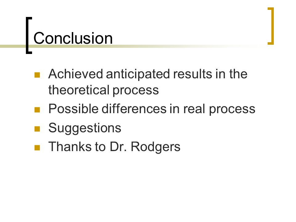 Conclusion Achieved anticipated results in the theoretical process Possible differences in real process Suggestions Thanks to Dr.