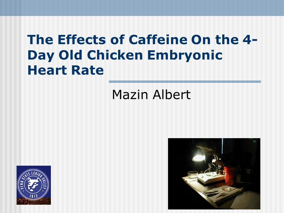 The Effects of Caffeine On the 4- Day Old Chicken Embryonic Heart Rate Mazin Albert