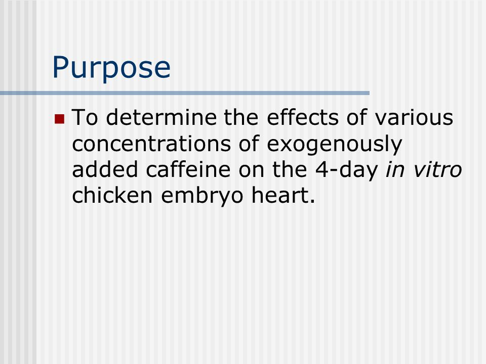 Purpose To determine the effects of various concentrations of exogenously added caffeine on the 4-day in vitro chicken embryo heart.