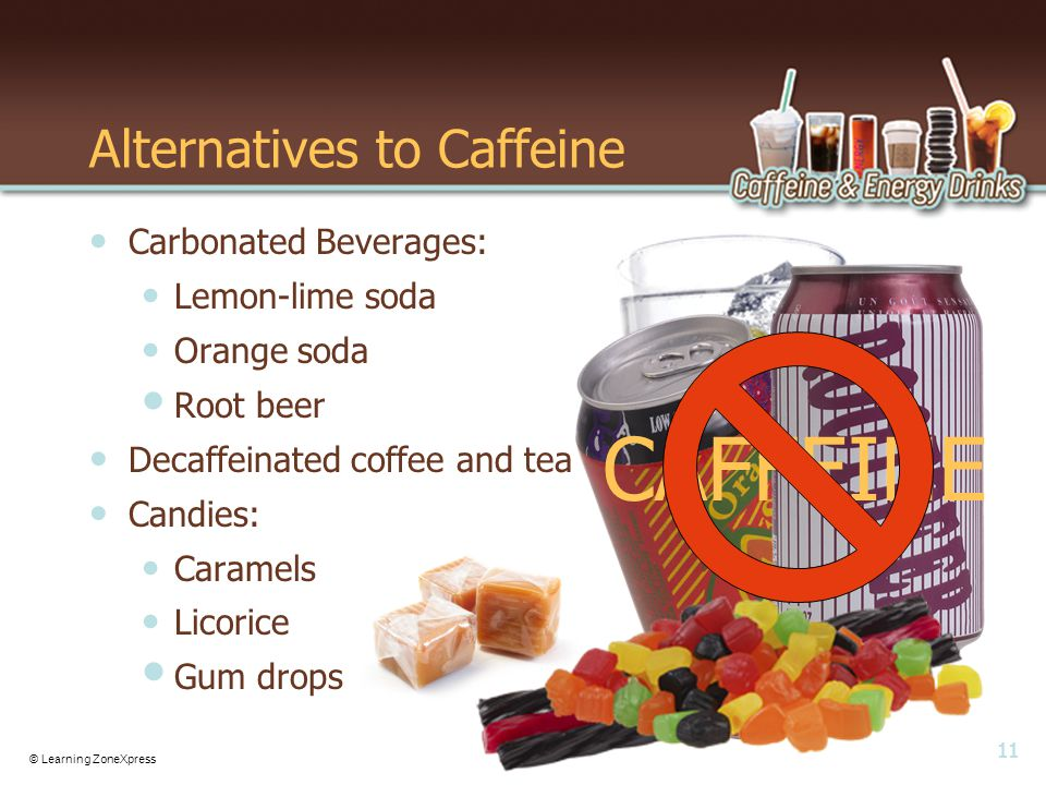 11 © Learning ZoneXpress Alternatives to Caffeine Carbonated Beverages: Lemon-lime soda Orange soda Root beer Decaffeinated coffee and tea Candies: Caramels Licorice Gum drops CAFFEINE