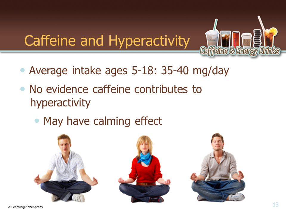 13 © Learning ZoneXpress Caffeine and Hyperactivity Average intake ages 5-18: 35-40 mg/day No evidence caffeine contributes to hyperactivity May have calming effect
