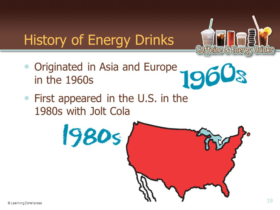 19 © Learning ZoneXpress History of Energy Drinks Originated in Asia and Europe in the 1960s First appeared in the U.S.