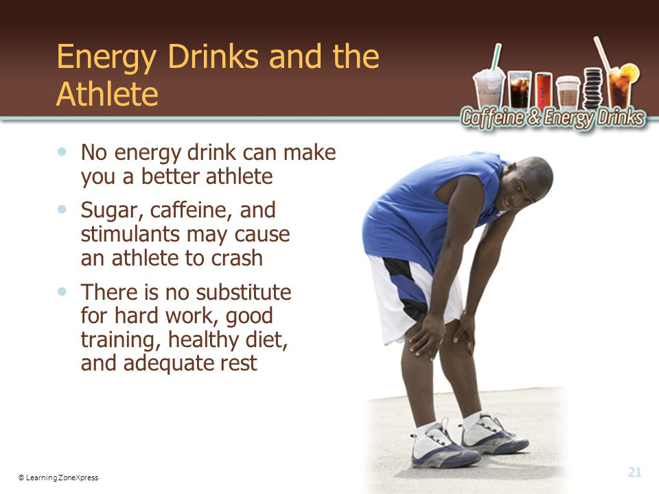 21 © Learning ZoneXpress Energy Drinks and the Athlete No energy drink can make you a better athlete Sugar, caffeine, and stimulants may cause an athlete to crash There is no substitute for hard work, good training, healthy diet, and adequate rest