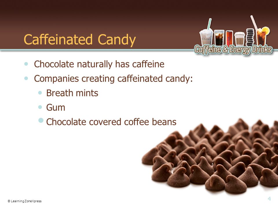 4 © Learning ZoneXpress Caffeinated Candy Chocolate naturally has caffeine Companies creating caffeinated candy: Breath mints Gum Chocolate covered coffee beans
