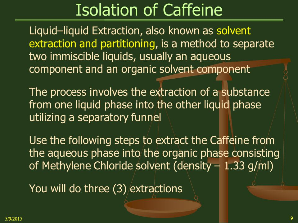 Isolation of Caffeine Procedure (Cont'd)   Add 8.0 mL of Dichloroethane (Methylene Chloride) to the mixture in the separatory funnel   Place the stopper in the top opening and make sure it is secure, i.e.