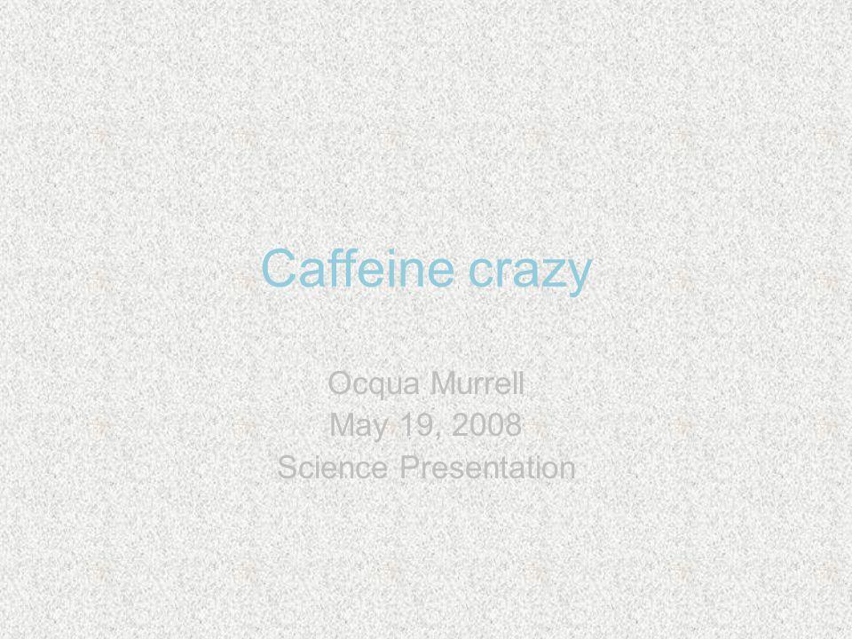 Caffeine crazy Ocqua Murrell May 19, 2008 Science Presentation