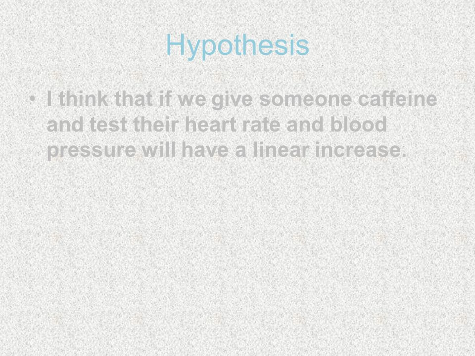 Problem Statement What affect does caffeine have on your heart rate and blood pressure?