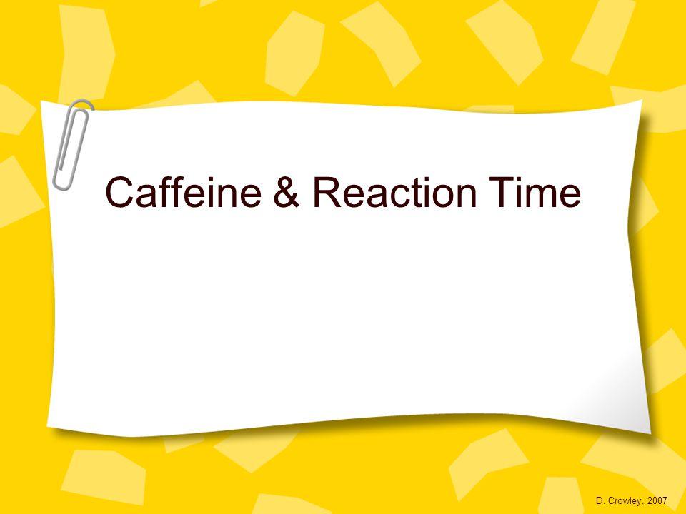 Caffeine & Reaction Time D. Crowley, 2007