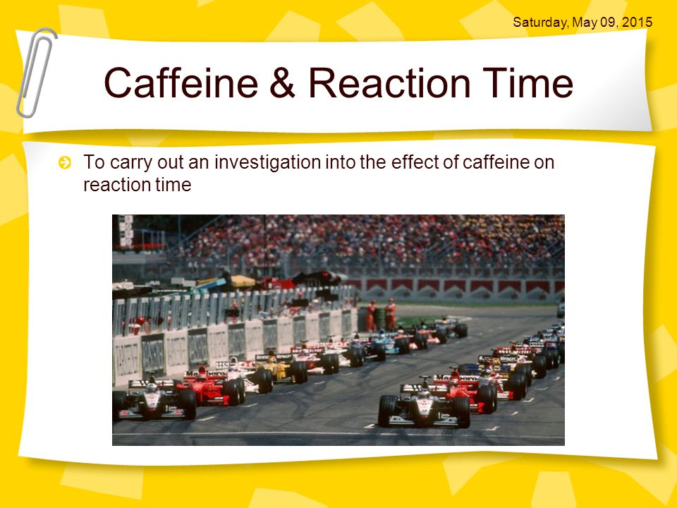 Caffeine & Reaction Time To carry out an investigation into the effect of caffeine on reaction time Saturday, May 09, 2015