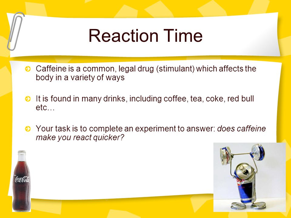 Reaction Time Caffeine is a common, legal drug (stimulant) which affects the body in a variety of ways It is found in many drinks, including coffee, t