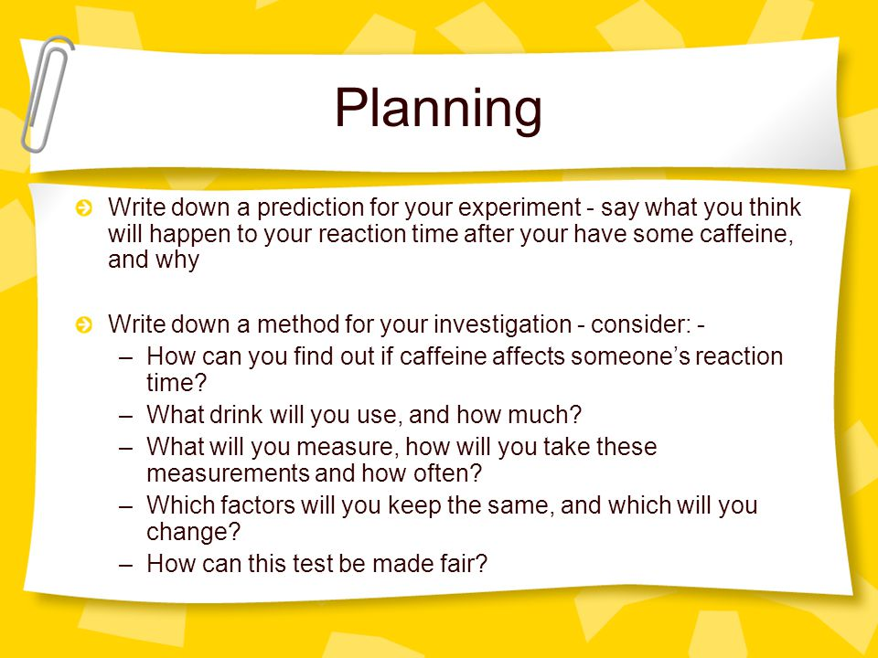 Planning Write down a prediction for your experiment - say what you think will happen to your reaction time after your have some caffeine, and why Wri