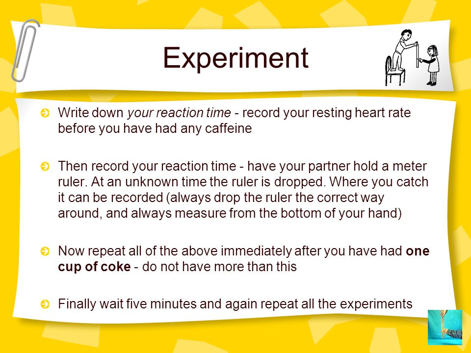 Experiment Write down your reaction time - record your resting heart rate before you have had any caffeine Then record your reaction time - have your
