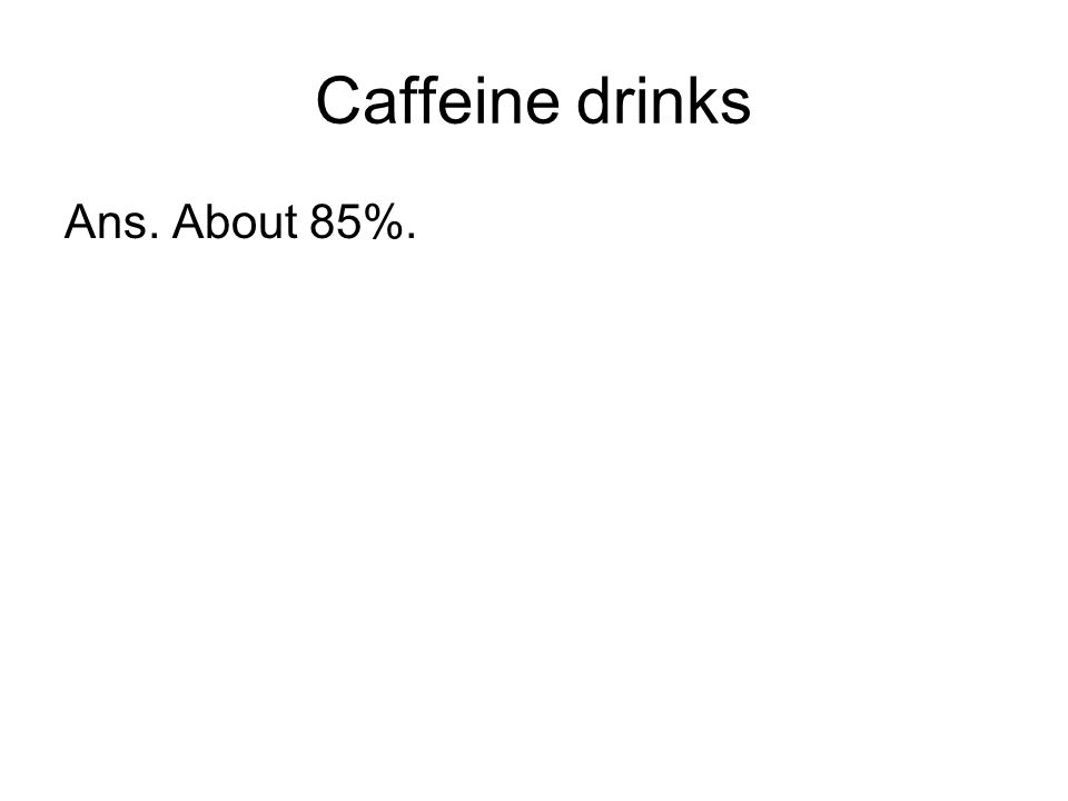 Caffeine drinks Ans. About 85%.