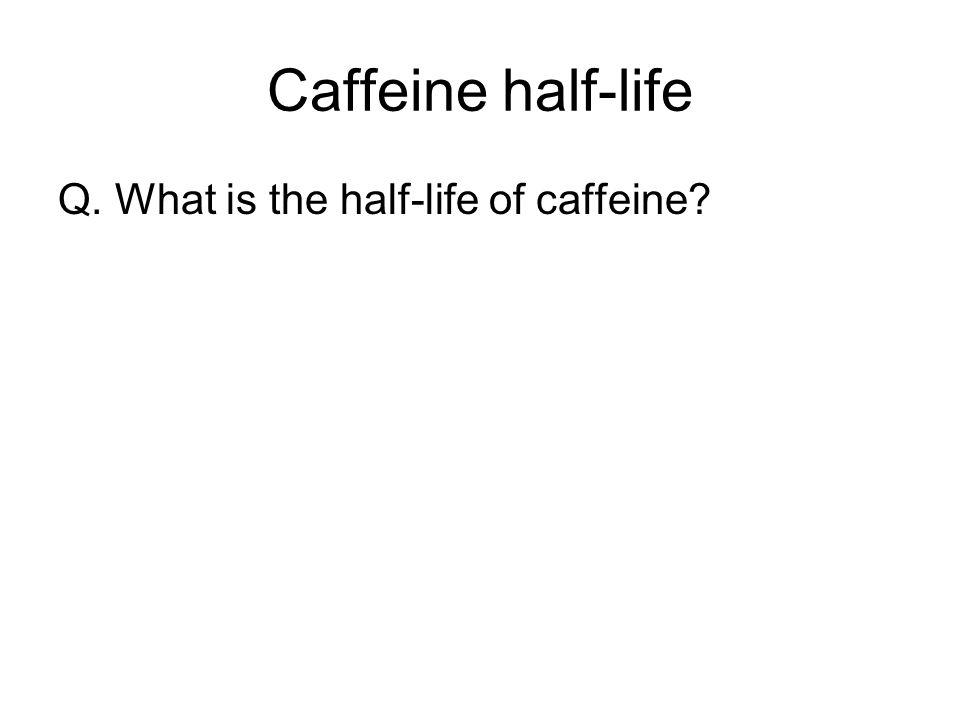 Caffeine half-life Q. What is the half-life of caffeine