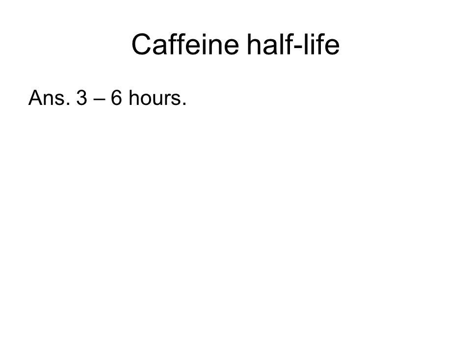 Caffeine half-life Ans. 3 – 6 hours.