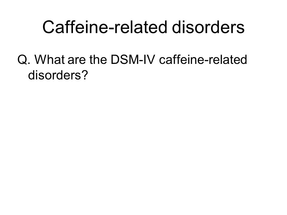 Caffeine-related disorders Q. What are the DSM-IV caffeine-related disorders