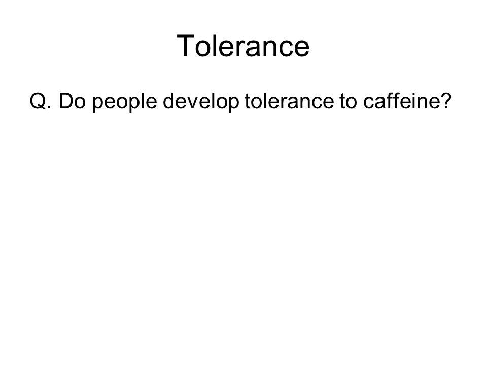 Tolerance Q. Do people develop tolerance to caffeine