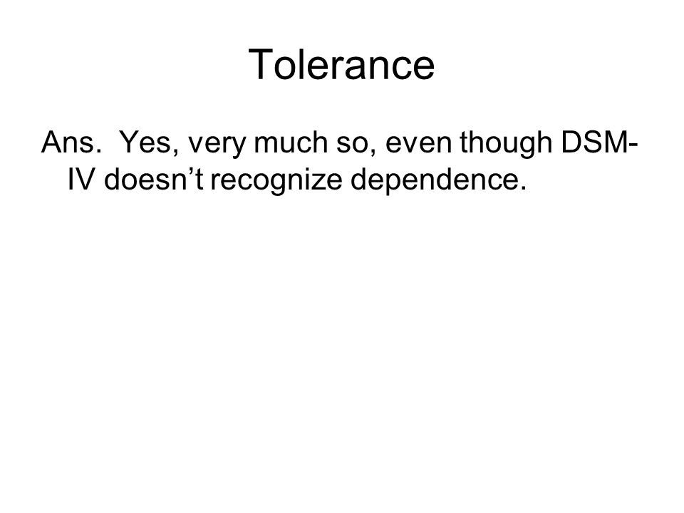 Tolerance Ans. Yes, very much so, even though DSM- IV doesn't recognize dependence.