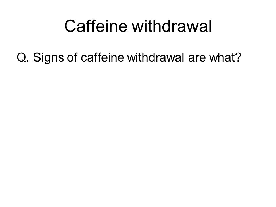 Caffeine withdrawal Q. Signs of caffeine withdrawal are what