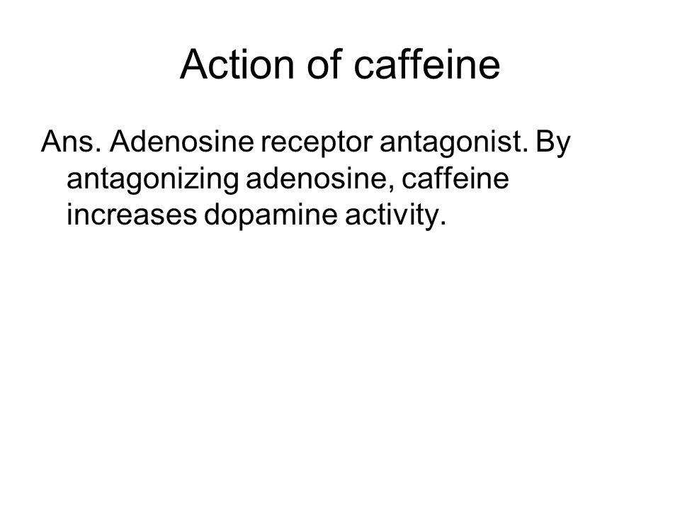 Action of caffeine Ans. Adenosine receptor antagonist.