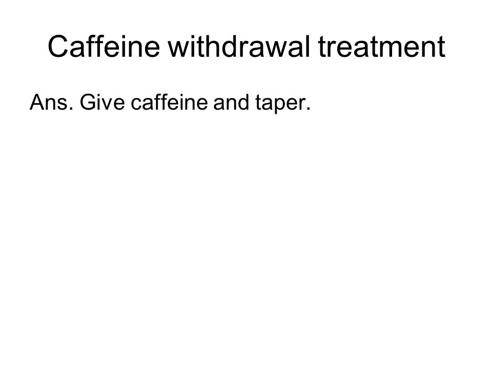 Caffeine withdrawal treatment Ans. Give caffeine and taper.