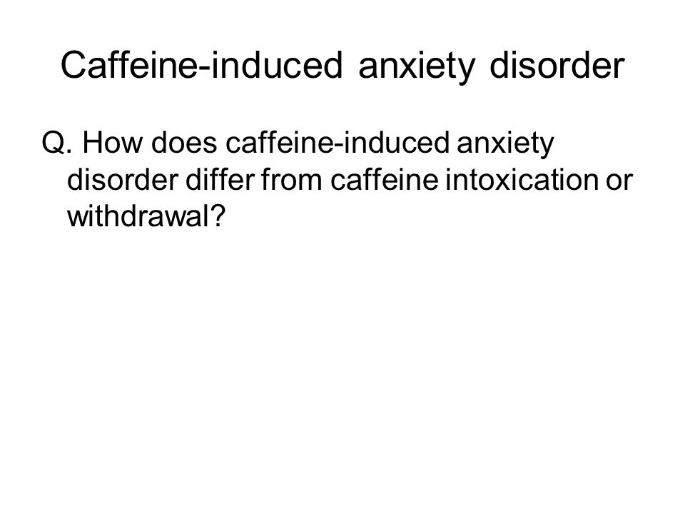 Caffeine-induced anxiety disorder Q.