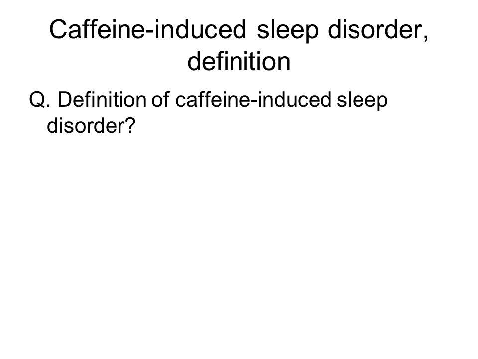 Caffeine-induced sleep disorder, definition Q. Definition of caffeine-induced sleep disorder