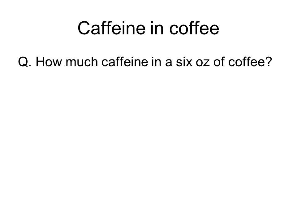 Caffeine in coffee Q. How much caffeine in a six oz of coffee