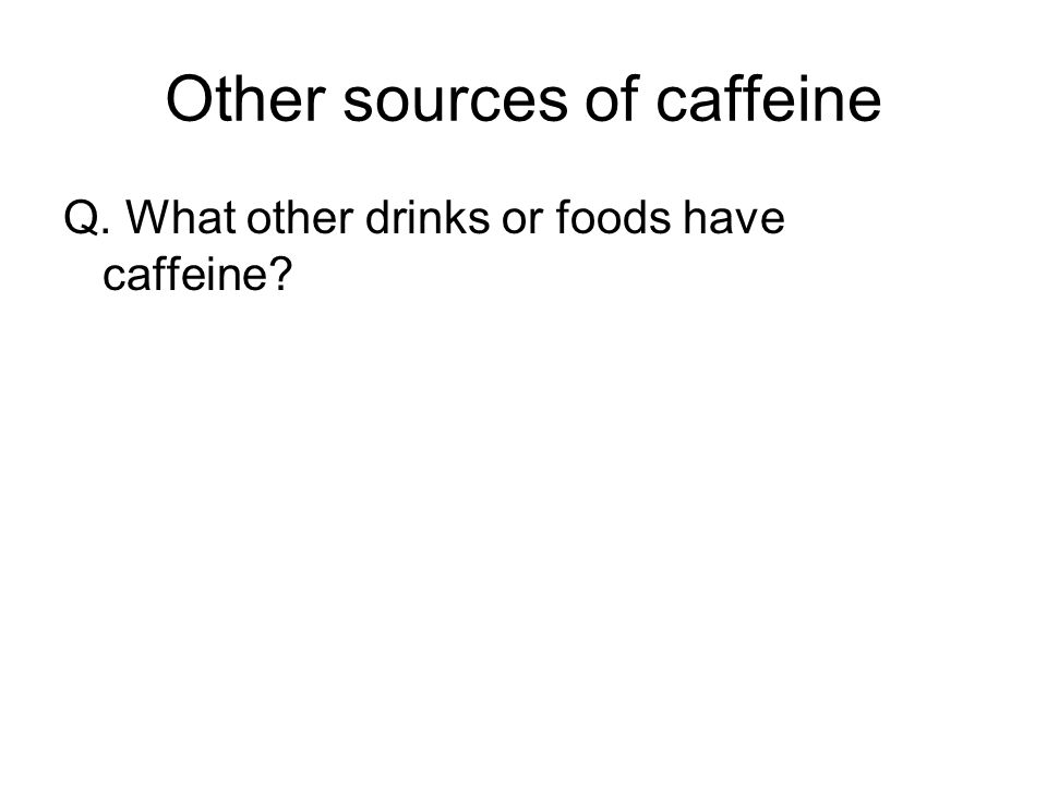Other sources of caffeine Q. What other drinks or foods have caffeine?