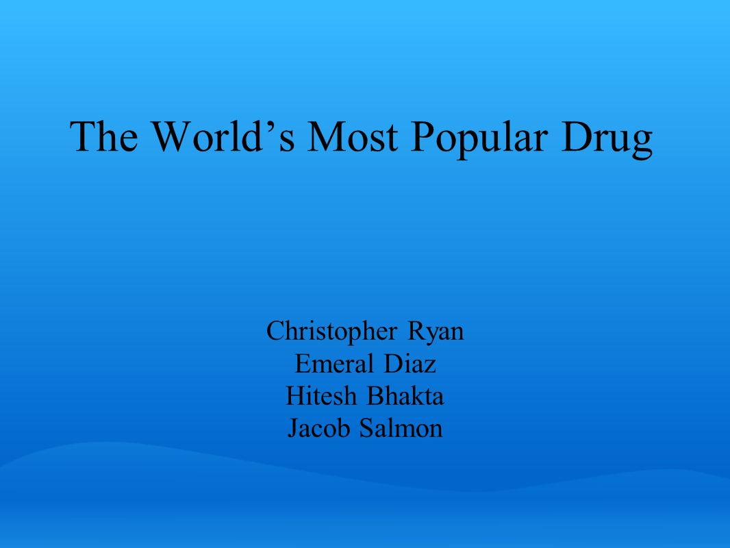 The World's Most Popular Drug Christopher Ryan Emeral Diaz Hitesh Bhakta Jacob Salmon