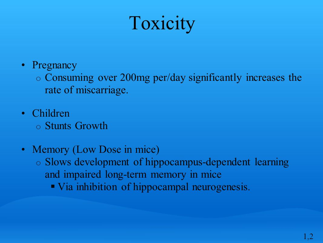 Toxicity Pregnancy o Consuming over 200mg per/day significantly increases the rate of miscarriage.