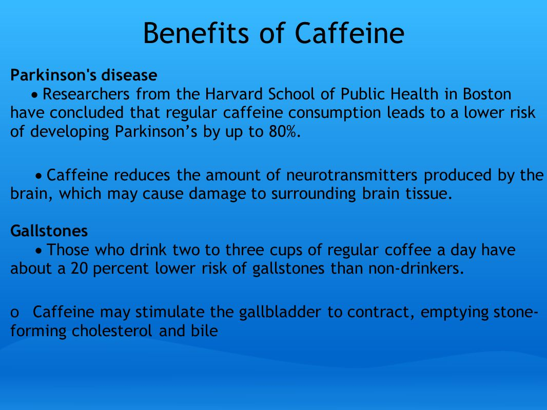 Benefits of Caffeine Parkinson s disease  Researchers from the Harvard School of Public Health in Boston have concluded that regular caffeine consumption leads to a lower risk of developing Parkinson's by up to 80%.