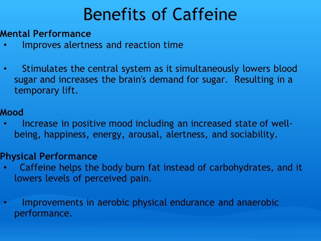 Benefits of Caffeine Mental Performance Improves alertness and reaction time Stimulates the central system as it simultaneously lowers blood sugar and increases the brain s demand for sugar.