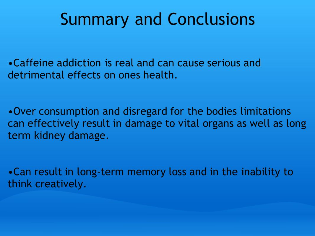 Summary and Conclusions Caffeine addiction is real and can cause serious and detrimental effects on ones health.