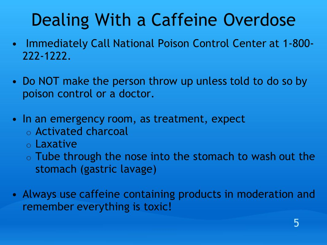 Dealing With a Caffeine Overdose Immediately Call National Poison Control Center at 1-800- 222-1222.