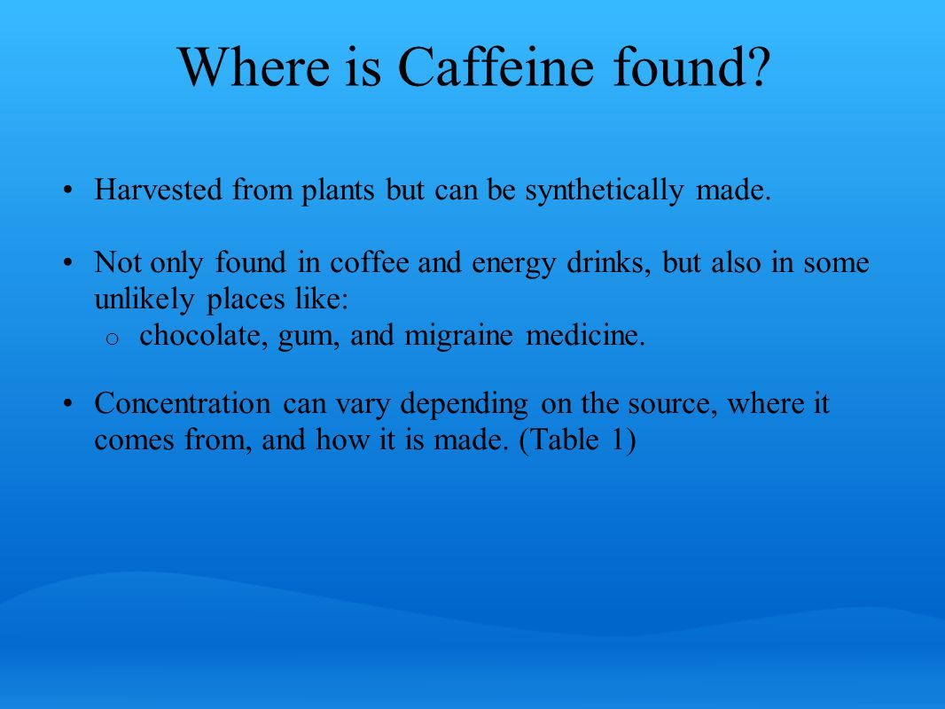 Where is Caffeine found. Harvested from plants but can be synthetically made.