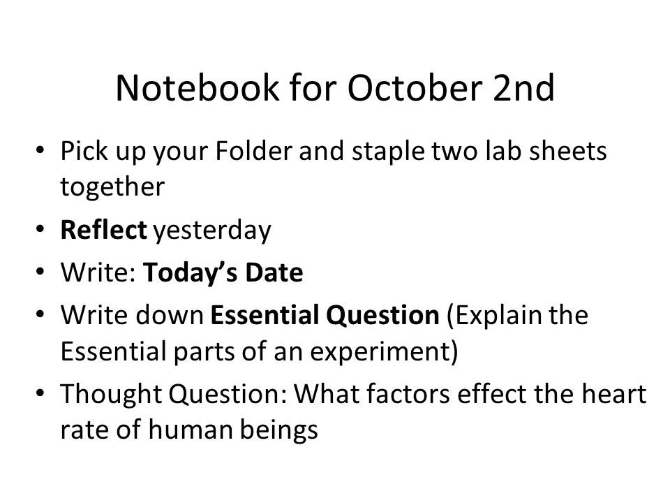Notebook for October 2nd Pick up your Folder and staple two lab sheets together Reflect yesterday Write: Today's Date Write down Essential Question (Explain the Essential parts of an experiment) Thought Question: What factors effect the heart rate of human beings
