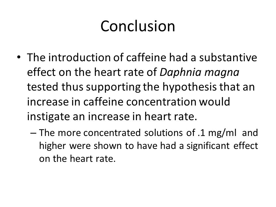 Conclusion The introduction of caffeine had a substantive effect on the heart rate of Daphnia magna tested thus supporting the hypothesis that an increase in caffeine concentration would instigate an increase in heart rate.