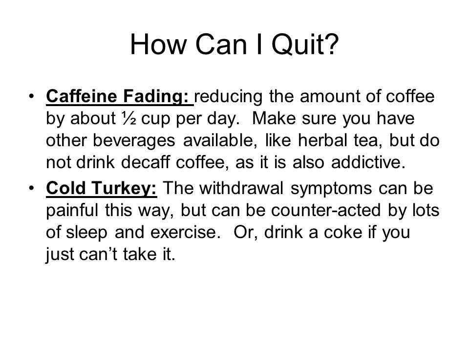 How Can I Quit? Caffeine Fading: reducing the amount of coffee by about ½ cup per day. Make sure you have other beverages available, like herbal tea,