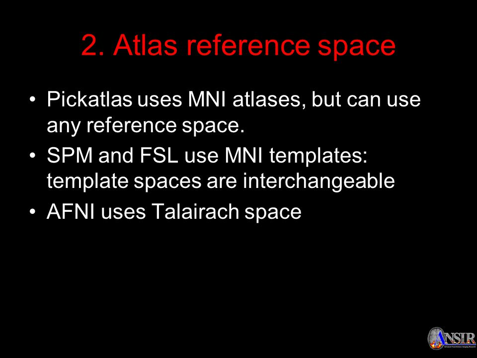 2. Atlas reference space Pickatlas uses MNI atlases, but can use any reference space. SPM and FSL use MNI templates: template spaces are interchangeab