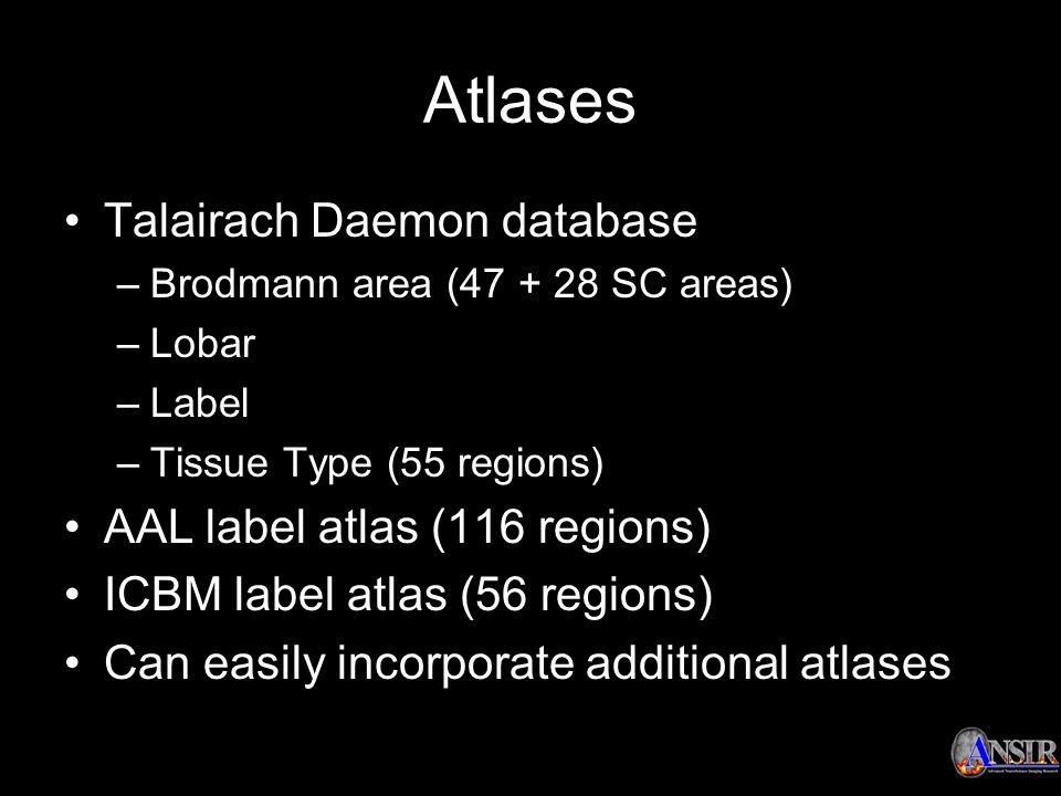 Atlases Talairach Daemon database –Brodmann area (47 + 28 SC areas) –Lobar –Label –Tissue Type (55 regions) AAL label atlas (116 regions) ICBM label a