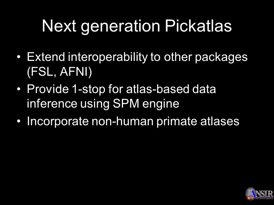 Next generation Pickatlas Extend interoperability to other packages (FSL, AFNI) Provide 1-stop for atlas-based data inference using SPM engine Incorpo