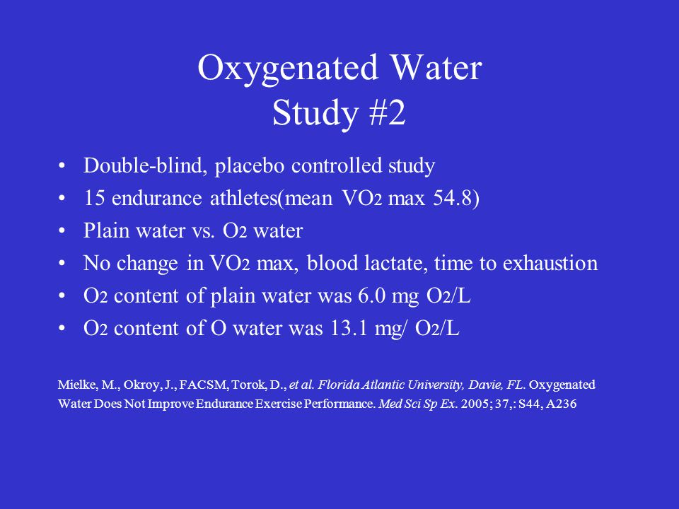 Oxygenated Water Study #2 Double-blind, placebo controlled study 15 endurance athletes(mean VO 2 max 54.8) Plain water vs. O 2 water No change in VO 2