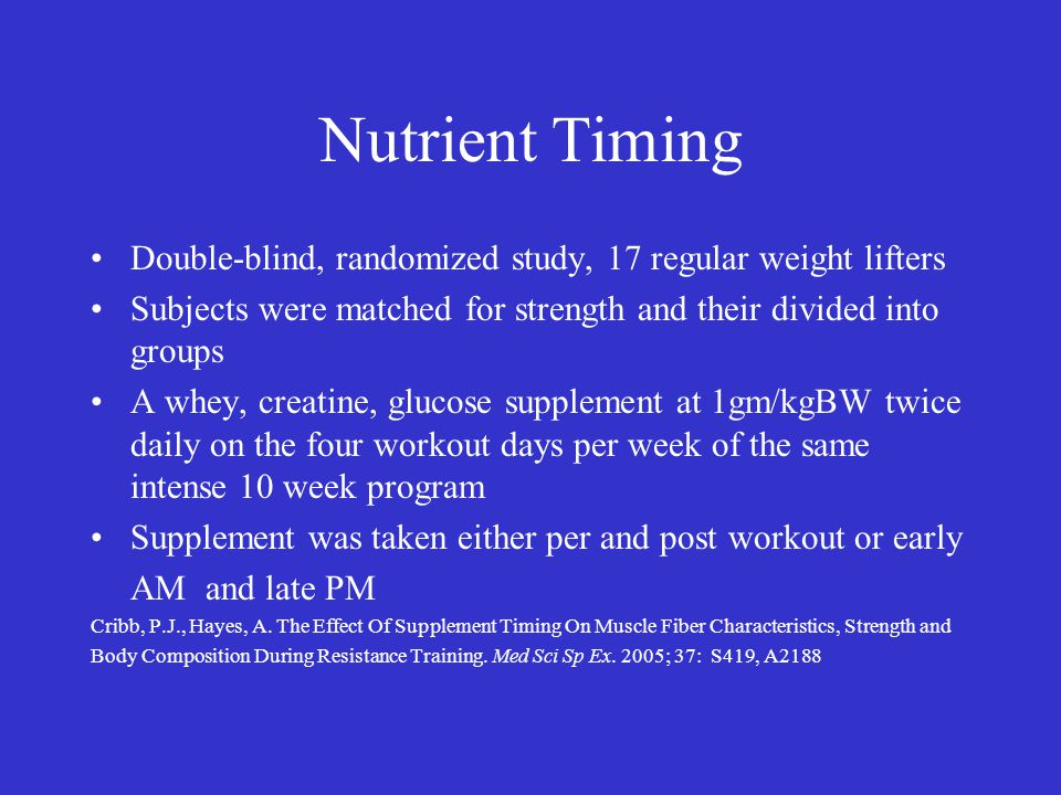 Nutrient Timing Double-blind, randomized study, 17 regular weight lifters Subjects were matched for strength and their divided into groups A whey, creatine, glucose supplement at 1gm/kgBW twice daily on the four workout days per week of the same intense 10 week program Supplement was taken either per and post workout or early AM and late PM Cribb, P.J., Hayes, A.