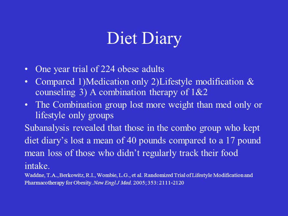 Diet Diary One year trial of 224 obese adults Compared 1)Medication only 2)Lifestyle modification & counseling 3) A combination therapy of 1&2 The Com